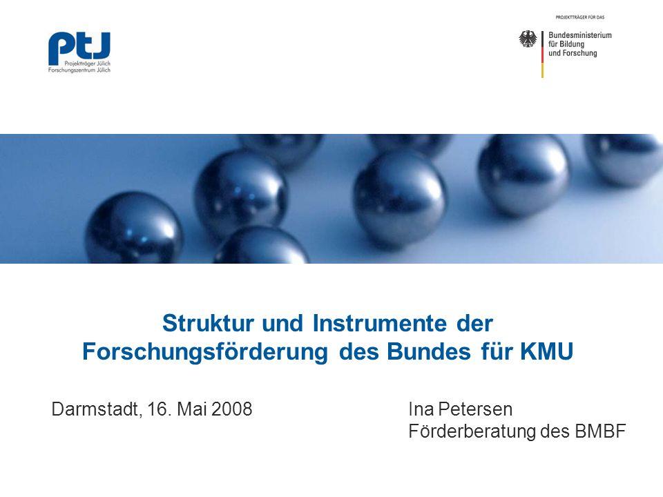 Struktur und Instrumente der Forschungsförderung des Bundes für KMU Darmstadt, 16. Mai 2008 Ina Petersen Förderberatung des BMBF