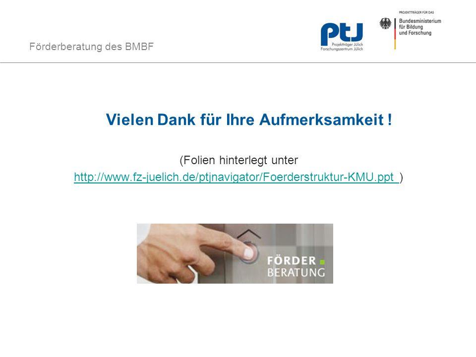 Förderberatung des BMBF Vielen Dank für Ihre Aufmerksamkeit ! (Folien hinterlegt unter http://www.fz-juelich.de/ptjnavigator/Foerderstruktur-KMU.ppt h