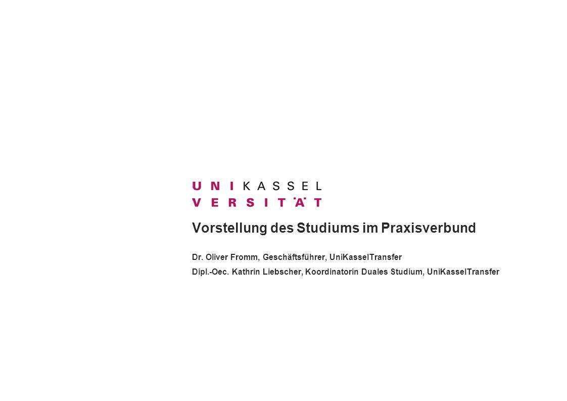 Vorstellung des Studiums im Praxisverbund Dr. Oliver Fromm, Geschäftsführer, UniKasselTransfer Dipl.-Oec. Kathrin Liebscher, Koordinatorin Duales Stud