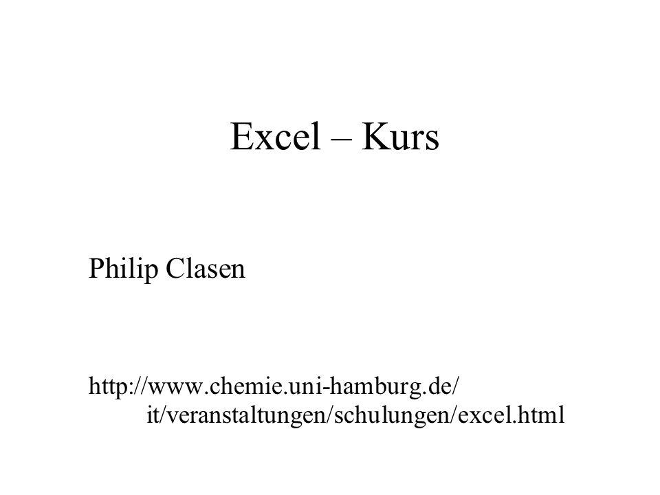 Excel – Kurs Philip Clasen http://www.chemie.uni-hamburg.de/ it/veranstaltungen/schulungen/excel.html