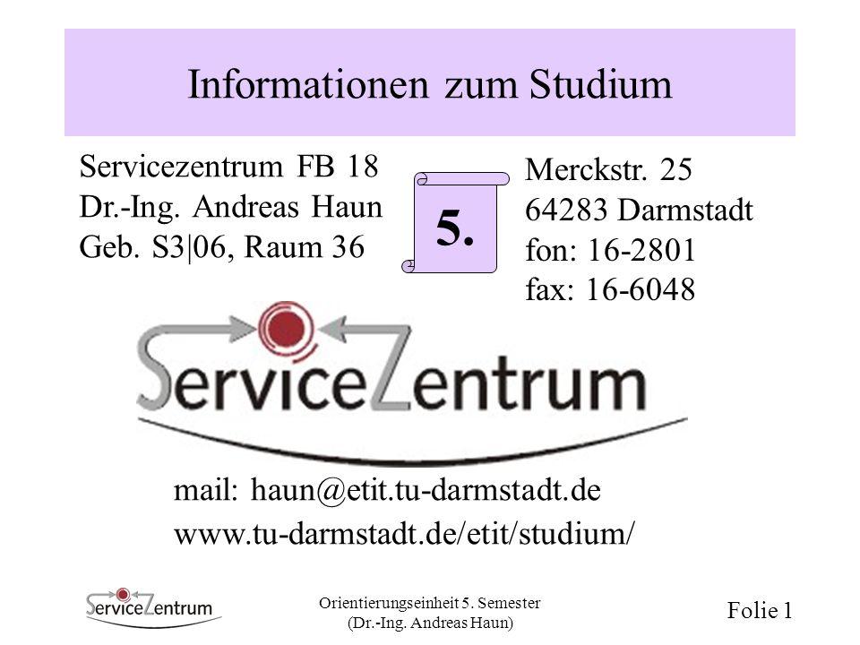 Orientierungseinheit 5. Semester (Dr.-Ing. Andreas Haun) Folie 1 Informationen zum Studium Servicezentrum FB 18 Dr.-Ing. Andreas Haun Geb. S3 06, Raum
