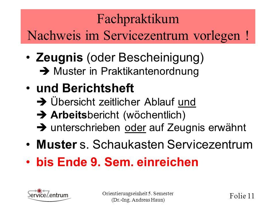 Orientierungseinheit 5. Semester (Dr.-Ing. Andreas Haun) Folie 11 Fachpraktikum Nachweis im Servicezentrum vorlegen ! Zeugnis (oder Bescheinigung) Mus