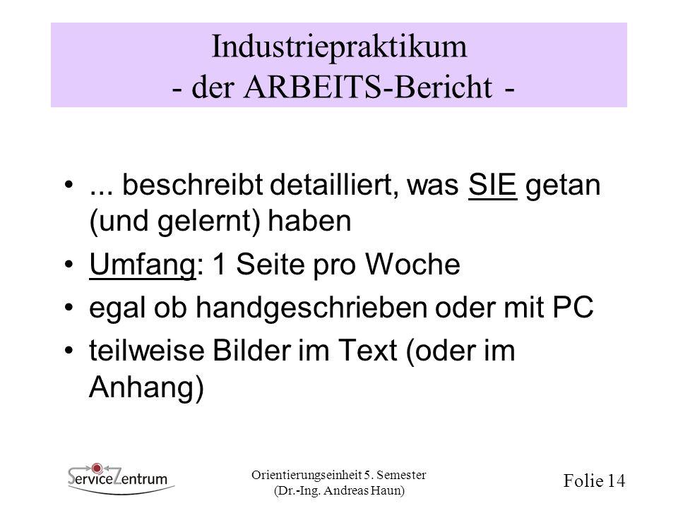 Orientierungseinheit 5. Semester (Dr.-Ing. Andreas Haun) Folie 14 Industriepraktikum - der ARBEITS-Bericht -... beschreibt detailliert, was SIE getan