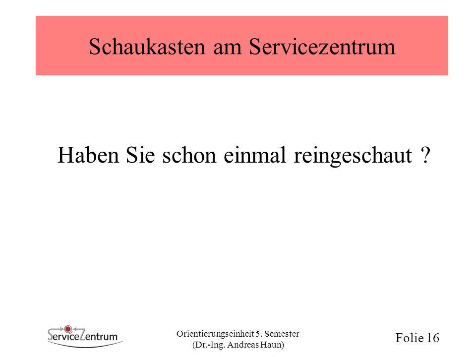 Orientierungseinheit 5. Semester (Dr.-Ing. Andreas Haun) Folie 16 Schaukasten am Servicezentrum Haben Sie schon einmal reingeschaut ?