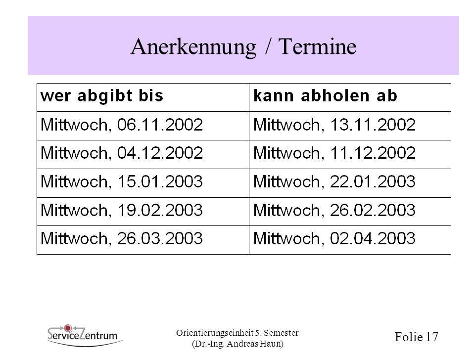 Orientierungseinheit 5. Semester (Dr.-Ing. Andreas Haun) Folie 17 Anerkennung / Termine