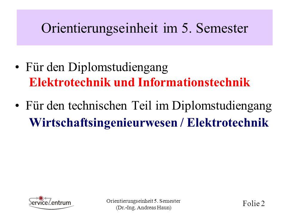 Orientierungseinheit 5. Semester (Dr.-Ing. Andreas Haun) Folie 2 Orientierungseinheit im 5. Semester Für den Diplomstudiengang Elektrotechnik und Info