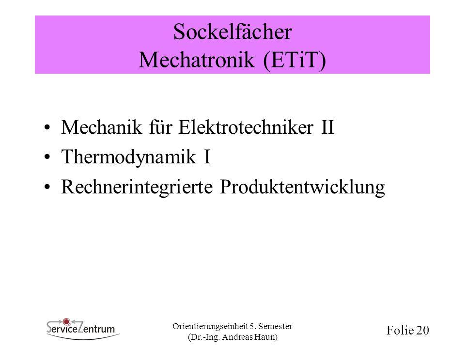 Orientierungseinheit 5. Semester (Dr.-Ing. Andreas Haun) Folie 20 Sockelfächer Mechatronik (ETiT) Mechanik für Elektrotechniker II Thermodynamik I Rec
