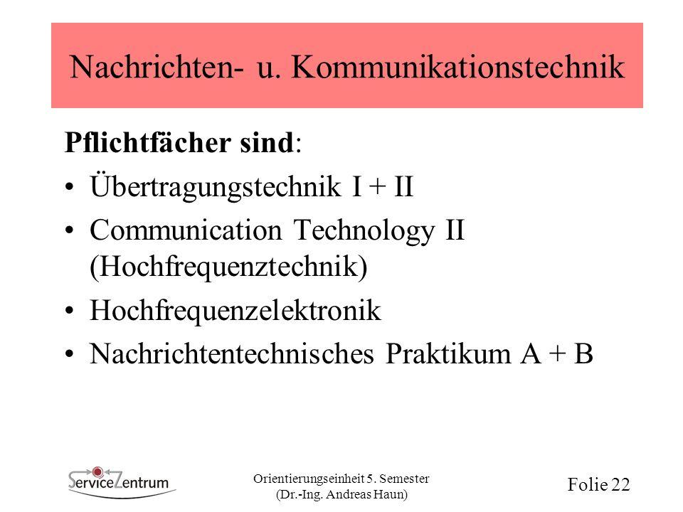 Orientierungseinheit 5. Semester (Dr.-Ing. Andreas Haun) Folie 22 Nachrichten- u. Kommunikationstechnik Pflichtfächer sind: Übertragungstechnik I + II