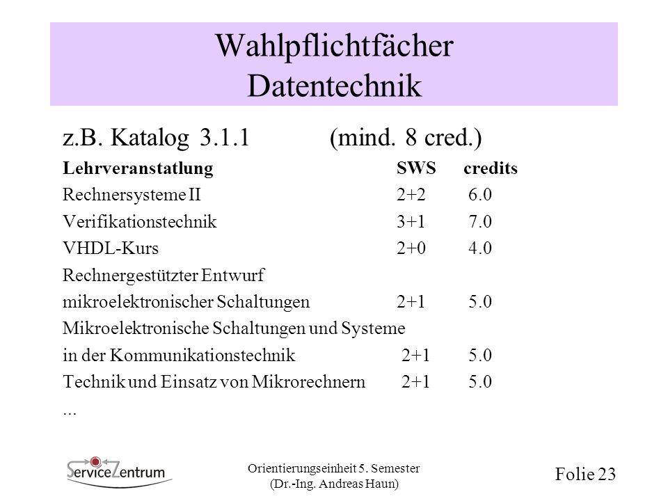 Orientierungseinheit 5. Semester (Dr.-Ing. Andreas Haun) Folie 23 Wahlpflichtfächer Datentechnik z.B. Katalog 3.1.1 (mind. 8 cred.) LehrveranstatlungS