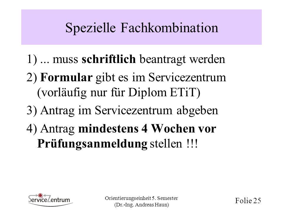 Orientierungseinheit 5. Semester (Dr.-Ing. Andreas Haun) Folie 25 Spezielle Fachkombination 1)... muss schriftlich beantragt werden 2) Formular gibt e
