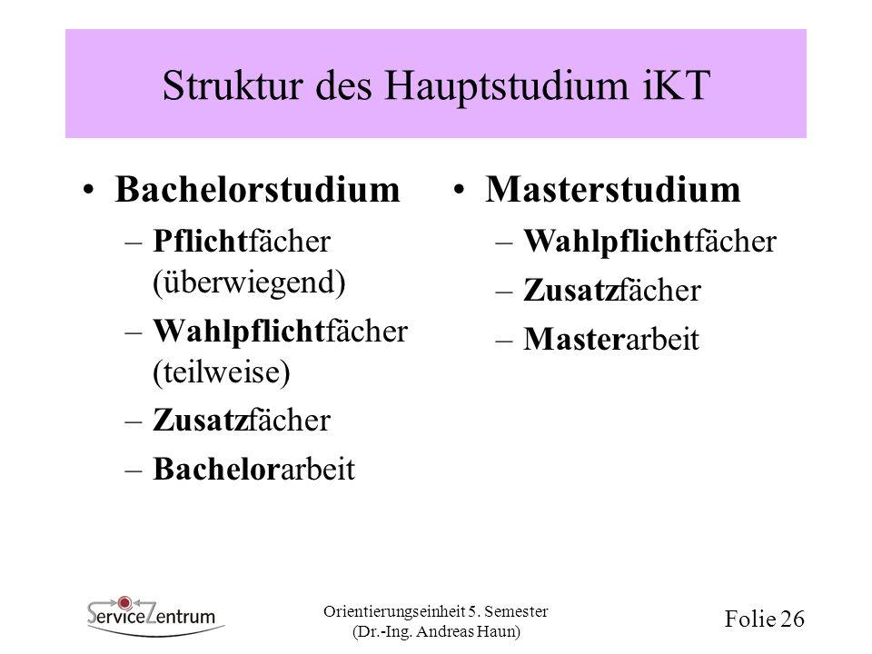 Orientierungseinheit 5. Semester (Dr.-Ing. Andreas Haun) Folie 26 Struktur des Hauptstudium iKT Bachelorstudium –Pflichtfächer (überwiegend) –Wahlpfli