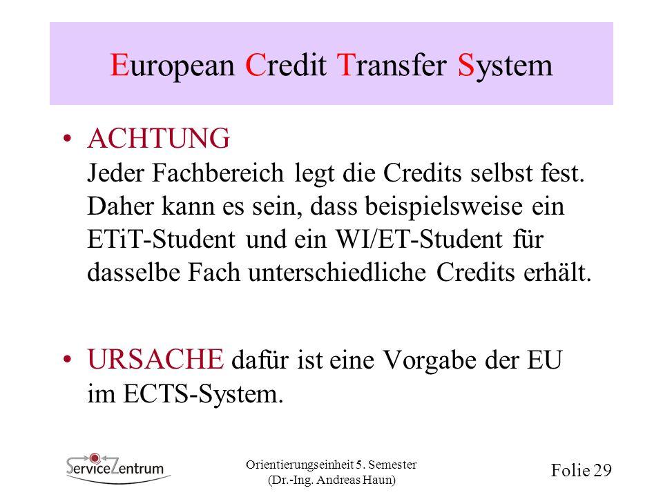Orientierungseinheit 5. Semester (Dr.-Ing. Andreas Haun) Folie 29 European Credit Transfer System ACHTUNG Jeder Fachbereich legt die Credits selbst fe