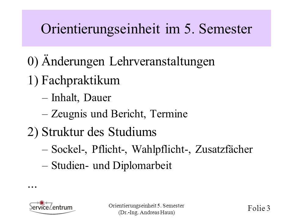 Orientierungseinheit 5. Semester (Dr.-Ing. Andreas Haun) Folie 3 Orientierungseinheit im 5. Semester 0) Änderungen Lehrveranstaltungen 1) Fachpraktiku