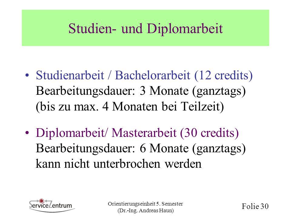 Orientierungseinheit 5. Semester (Dr.-Ing. Andreas Haun) Folie 30 Studien- und Diplomarbeit Studienarbeit / Bachelorarbeit (12 credits) Bearbeitungsda