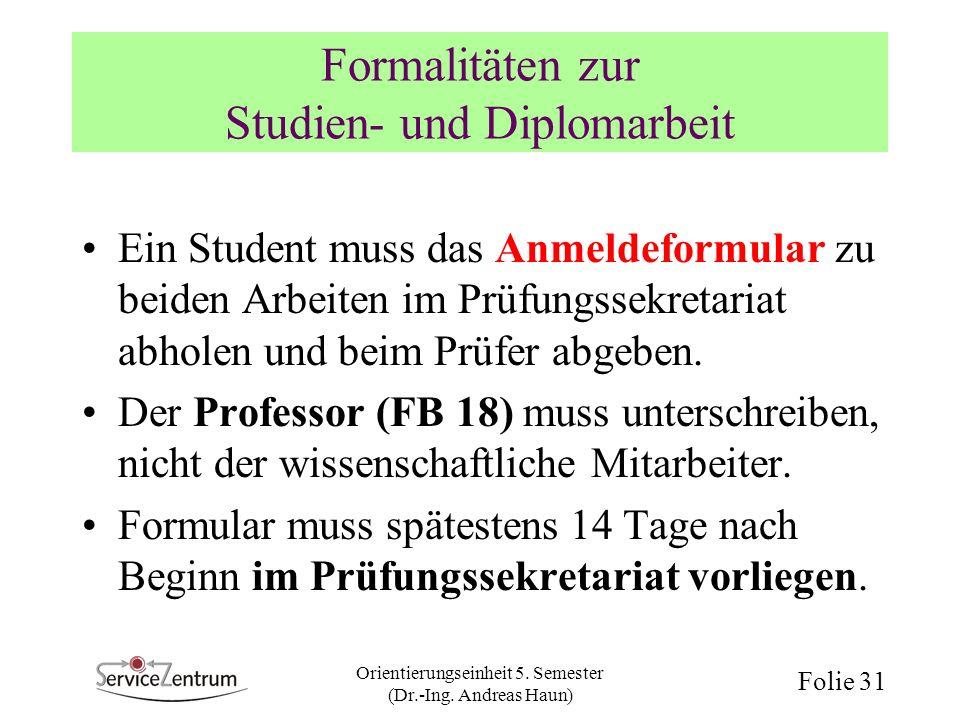 Orientierungseinheit 5. Semester (Dr.-Ing. Andreas Haun) Folie 31 Formalitäten zur Studien- und Diplomarbeit Ein Student muss das Anmeldeformular zu b