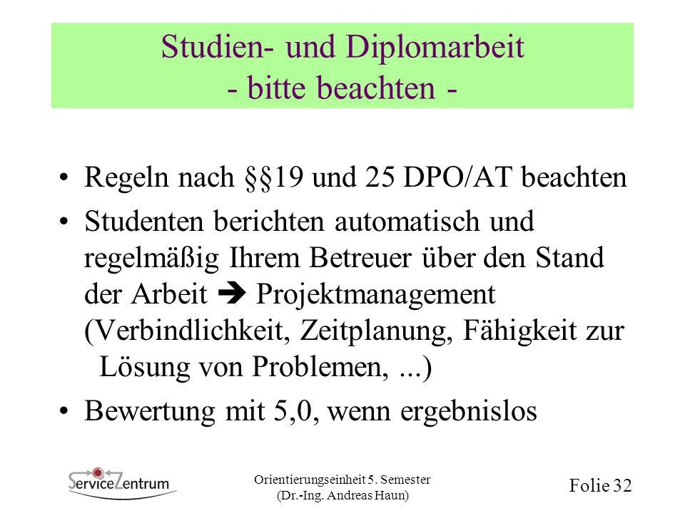 Orientierungseinheit 5. Semester (Dr.-Ing. Andreas Haun) Folie 32 Studien- und Diplomarbeit - bitte beachten - Regeln nach §§19 und 25 DPO/AT beachten