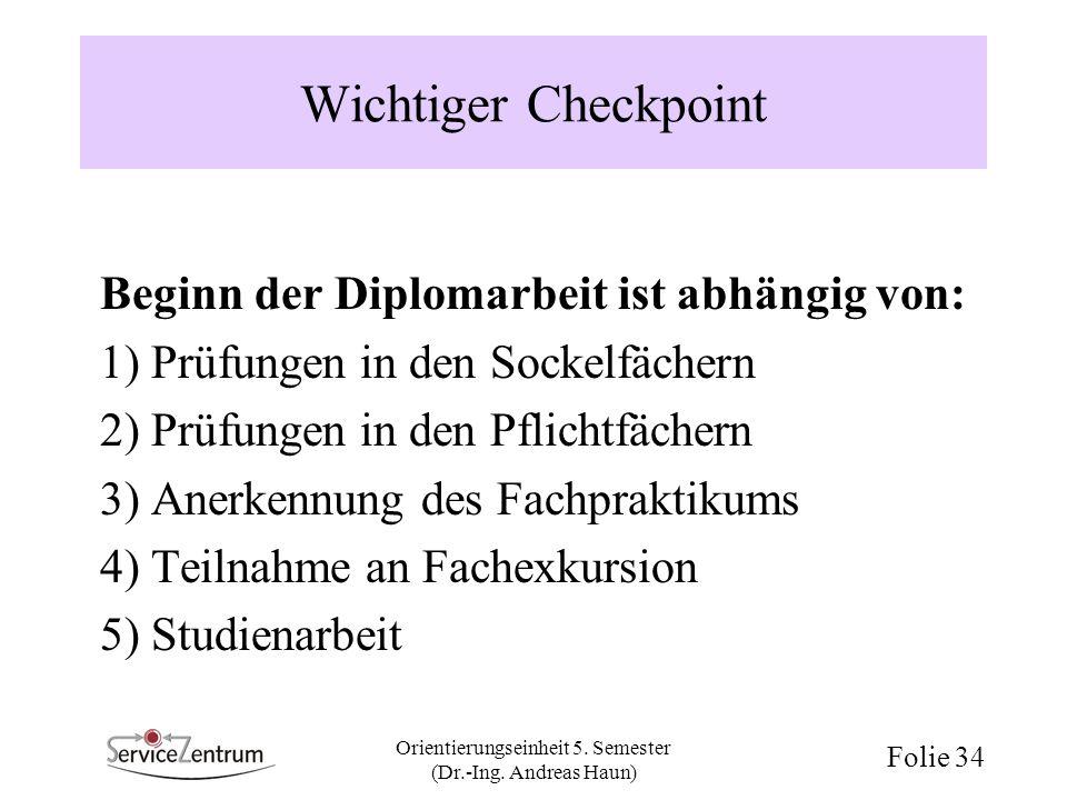 Orientierungseinheit 5. Semester (Dr.-Ing. Andreas Haun) Folie 34 Wichtiger Checkpoint Beginn der Diplomarbeit ist abhängig von: 1) Prüfungen in den S