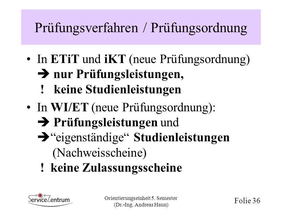 Orientierungseinheit 5. Semester (Dr.-Ing. Andreas Haun) Folie 36 Prüfungsverfahren / Prüfungsordnung In ETiT und iKT (neue Prüfungsordnung) nur Prüfu