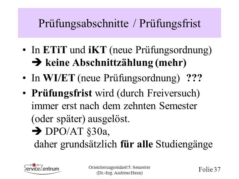 Orientierungseinheit 5. Semester (Dr.-Ing. Andreas Haun) Folie 37 Prüfungsabschnitte / Prüfungsfrist In ETiT und iKT (neue Prüfungsordnung) keine Absc