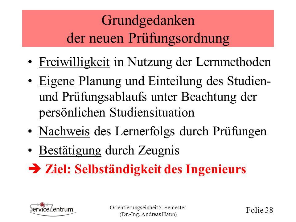 Orientierungseinheit 5. Semester (Dr.-Ing. Andreas Haun) Folie 38 Grundgedanken der neuen Prüfungsordnung Freiwilligkeit in Nutzung der Lernmethoden E