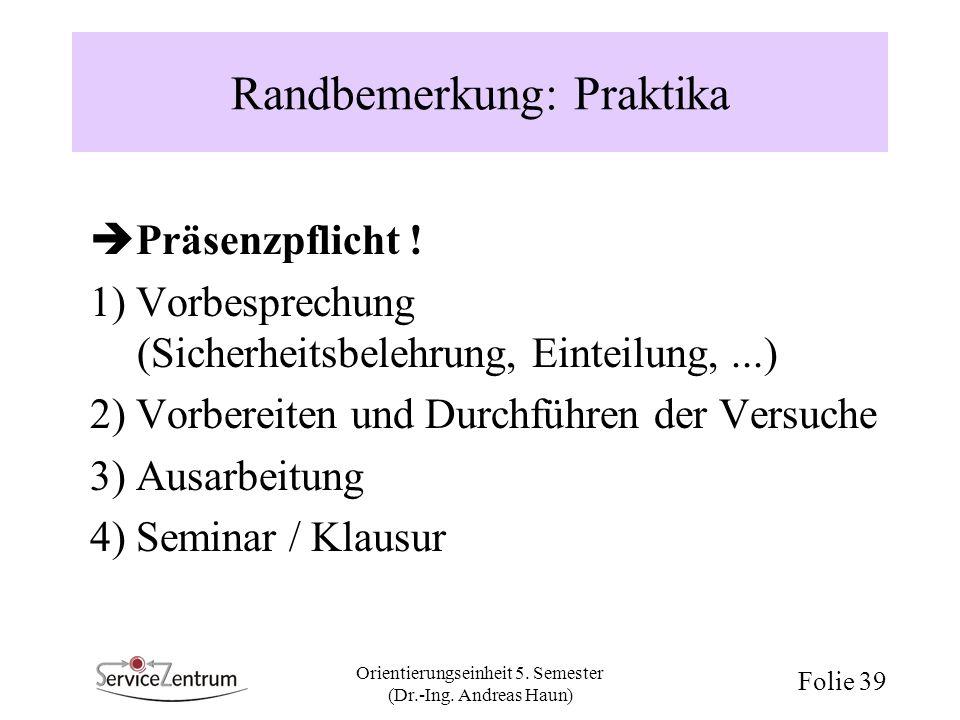Orientierungseinheit 5. Semester (Dr.-Ing. Andreas Haun) Folie 39 Randbemerkung: Praktika Präsenzpflicht ! 1) Vorbesprechung (Sicherheitsbelehrung, Ei