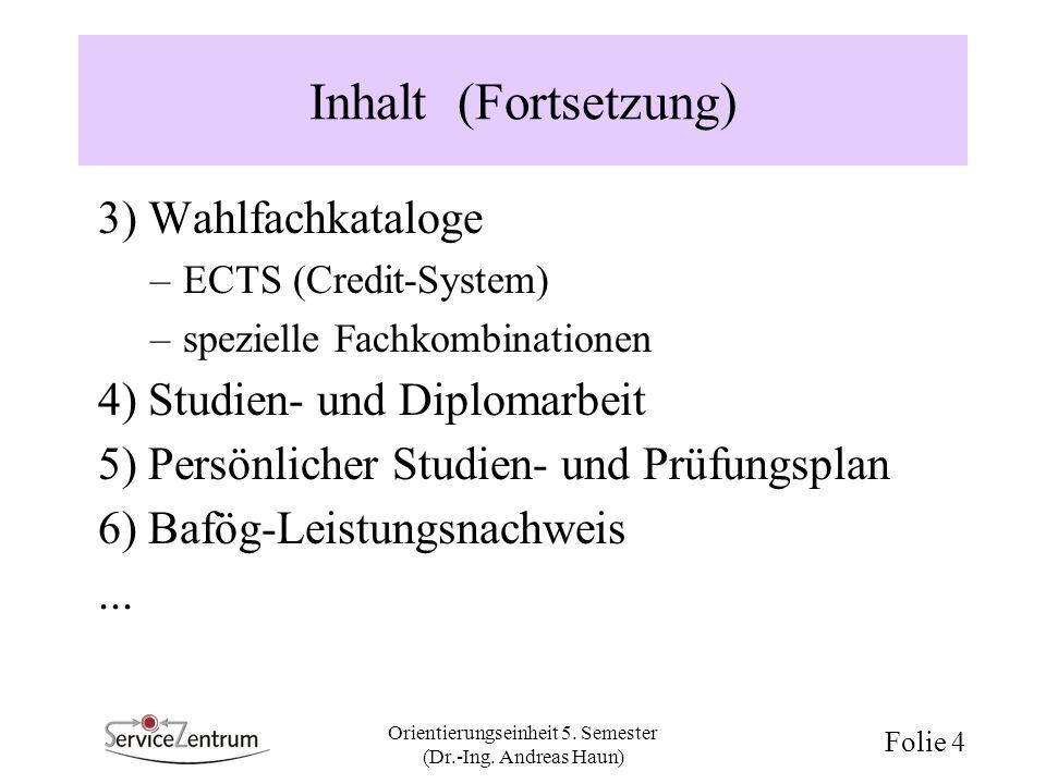 Orientierungseinheit 5. Semester (Dr.-Ing. Andreas Haun) Folie 4 Inhalt (Fortsetzung) 3) Wahlfachkataloge –ECTS (Credit-System) –spezielle Fachkombina