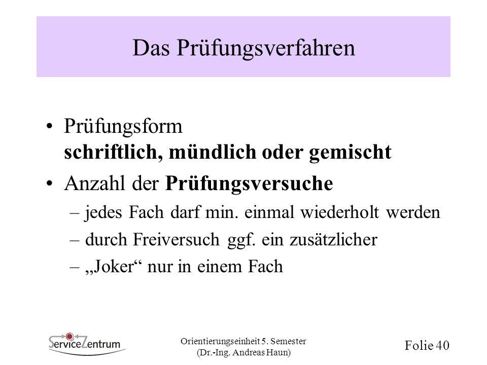 Orientierungseinheit 5. Semester (Dr.-Ing. Andreas Haun) Folie 40 Das Prüfungsverfahren Prüfungsform schriftlich, mündlich oder gemischt Anzahl der Pr