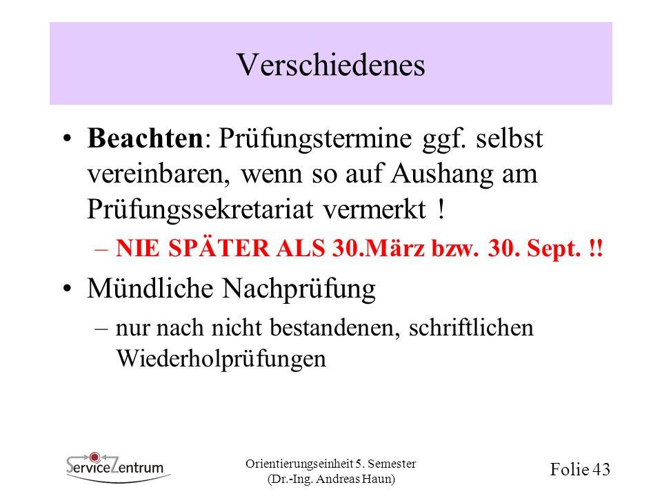 Orientierungseinheit 5. Semester (Dr.-Ing. Andreas Haun) Folie 43 Verschiedenes Beachten: Prüfungstermine ggf. selbst vereinbaren, wenn so auf Aushang