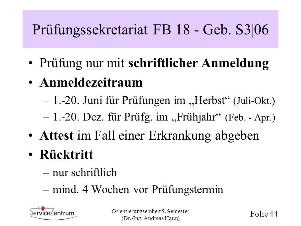 Orientierungseinheit 5. Semester (Dr.-Ing. Andreas Haun) Folie 44 Prüfungssekretariat FB 18 - Geb. S3 06 Prüfung nur mit schriftlicher Anmeldung Anmel