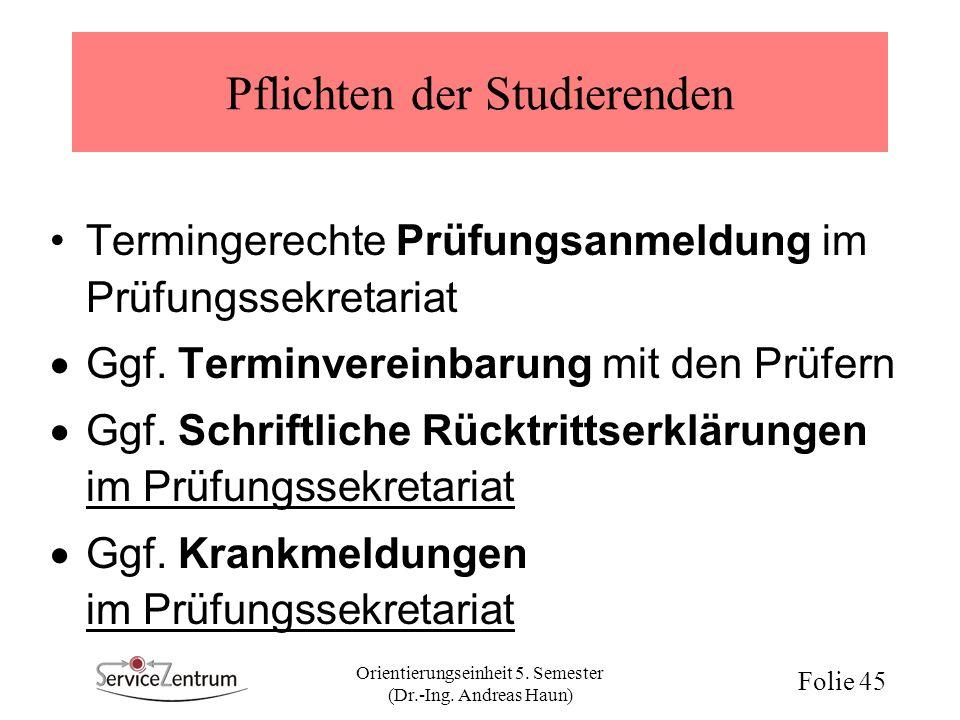 Orientierungseinheit 5. Semester (Dr.-Ing. Andreas Haun) Folie 45 Pflichten der Studierenden Termingerechte Prüfungsanmeldung im Prüfungssekretariat G