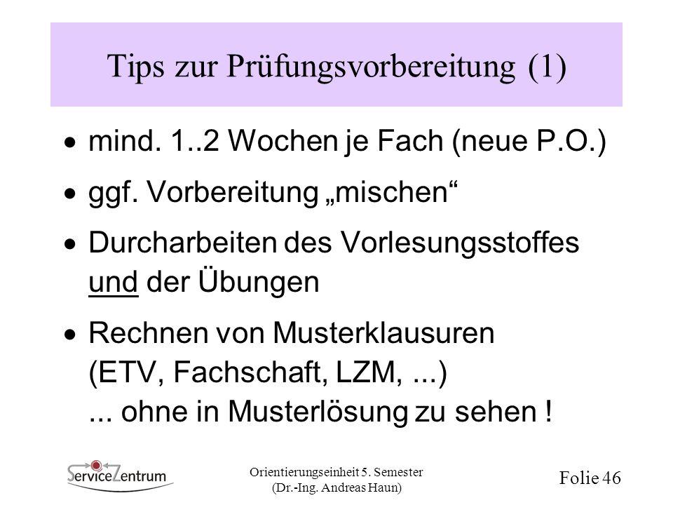 Orientierungseinheit 5. Semester (Dr.-Ing. Andreas Haun) Folie 46 Tips zur Prüfungsvorbereitung (1) mind. 1..2 Wochen je Fach (neue P.O.) ggf. Vorbere