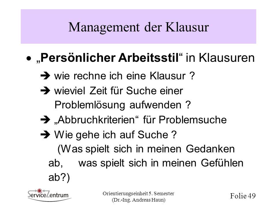 Orientierungseinheit 5. Semester (Dr.-Ing. Andreas Haun) Folie 49 Management der Klausur Persönlicher Arbeitsstil in Klausuren wie rechne ich eine Kla