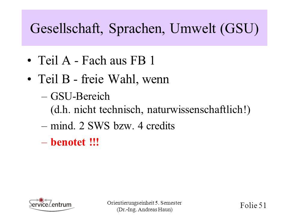 Orientierungseinheit 5. Semester (Dr.-Ing. Andreas Haun) Folie 51 Gesellschaft, Sprachen, Umwelt (GSU) Teil A - Fach aus FB 1 Teil B - freie Wahl, wen