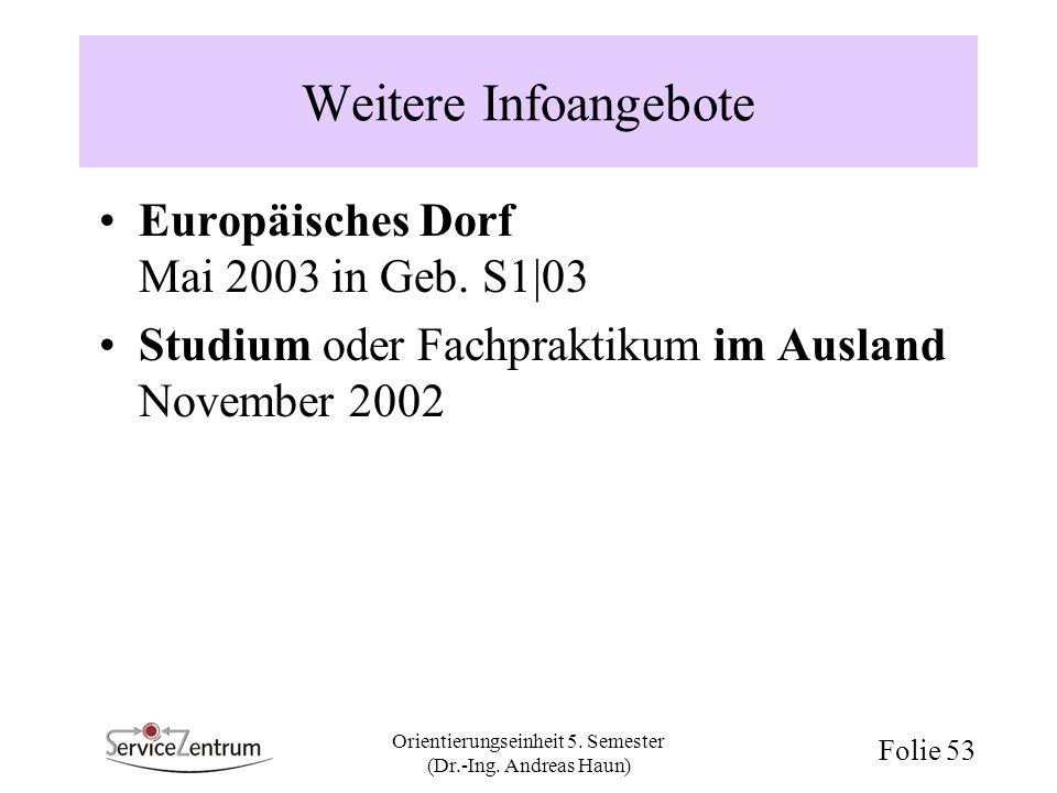 Orientierungseinheit 5. Semester (Dr.-Ing. Andreas Haun) Folie 53 Weitere Infoangebote Europäisches Dorf Mai 2003 in Geb. S1 03 Studium oder Fachprakt