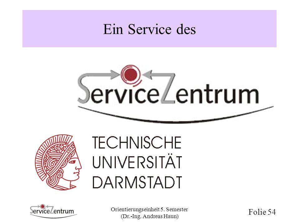 Orientierungseinheit 5. Semester (Dr.-Ing. Andreas Haun) Folie 54 Ein Service des