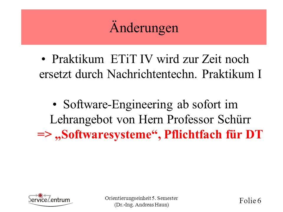 Orientierungseinheit 5. Semester (Dr.-Ing. Andreas Haun) Folie 6 Änderungen Praktikum ETiT IV wird zur Zeit noch ersetzt durch Nachrichtentechn. Prakt
