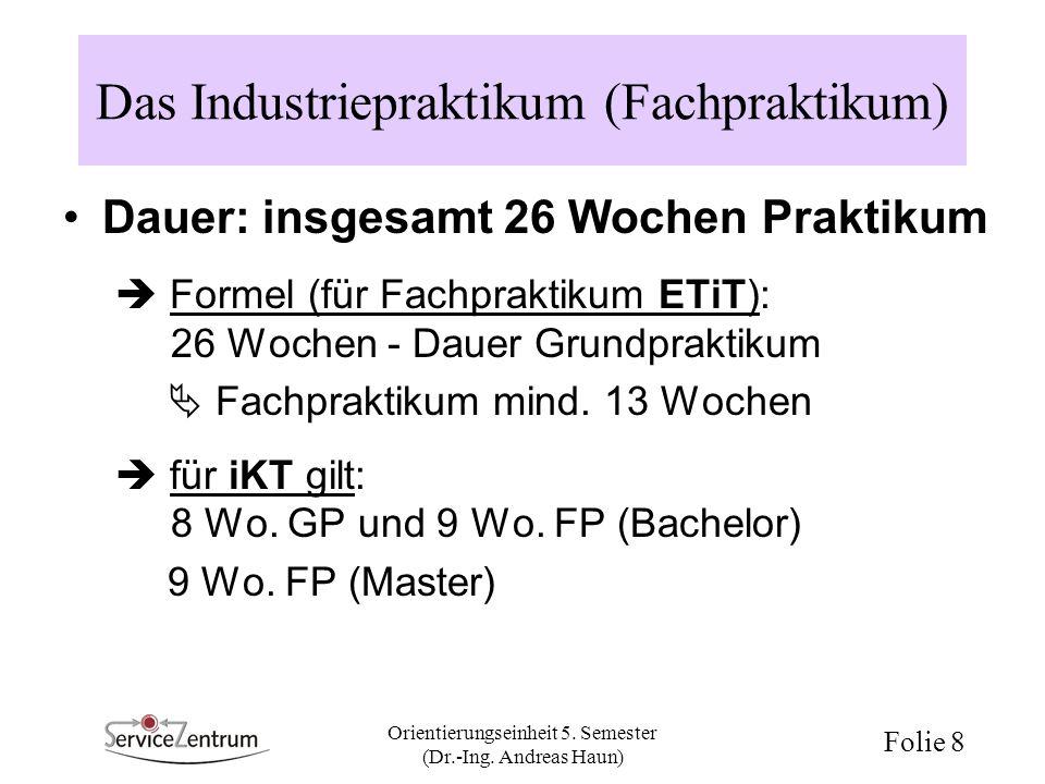 Orientierungseinheit 5. Semester (Dr.-Ing. Andreas Haun) Folie 8 Das Industriepraktikum (Fachpraktikum) Dauer: insgesamt 26 Wochen Praktikum Formel (f