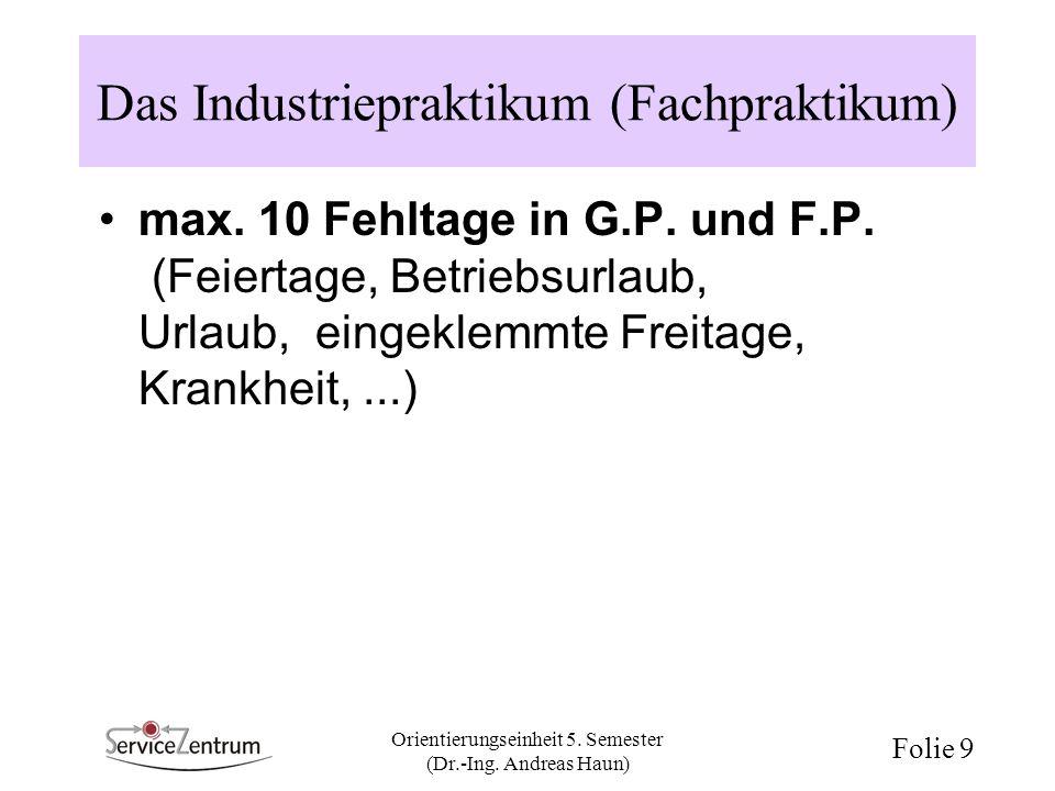 Orientierungseinheit 5. Semester (Dr.-Ing. Andreas Haun) Folie 9 Das Industriepraktikum (Fachpraktikum) max. 10 Fehltage in G.P. und F.P. (Feiertage,