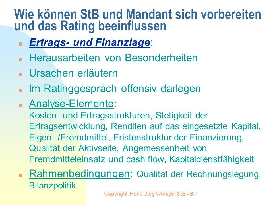 Copyright: Hans-Jörg Weniger StB vBP Wie können StB und Mandant sich vorbereiten und das Rating beeinflussen n Ertrags- und Finanzlage: n Zeitnahe Ber