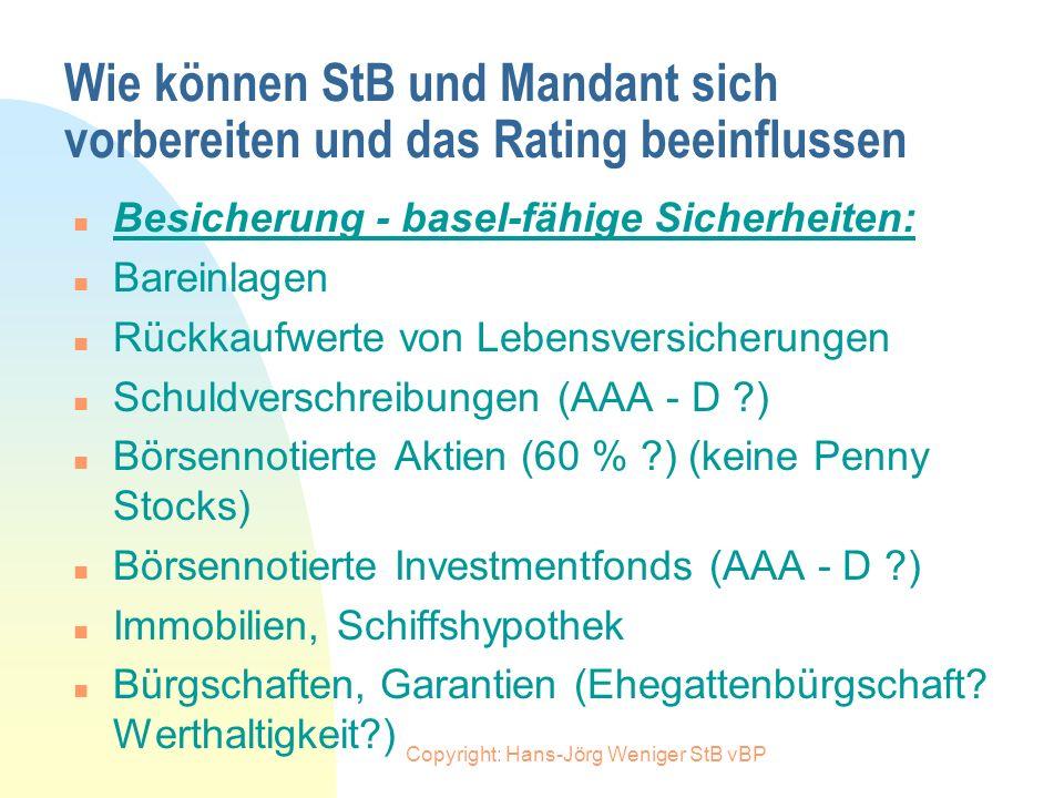 Copyright: Hans-Jörg Weniger StB vBP Wie können StB und Mandant sich vorbereiten und das Rating beeinflussen n Besicherung: n Welche Sicherheiten könn