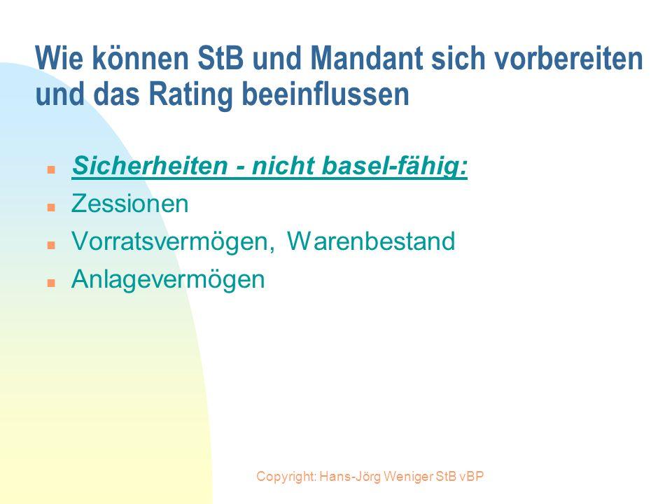 Copyright: Hans-Jörg Weniger StB vBP Wie können StB und Mandant sich vorbereiten und das Rating beeinflussen n Besicherung - basel-fähige Sicherheiten
