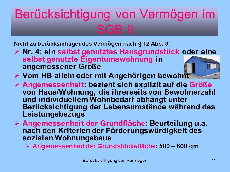 Berücksichtigung von Vermögen11 Nicht zu berücksichtigendes Vermögen nach § 12 Abs. 3: Nr. 4: ein selbst genutztes Hausgrundstück oder eine selbst gen
