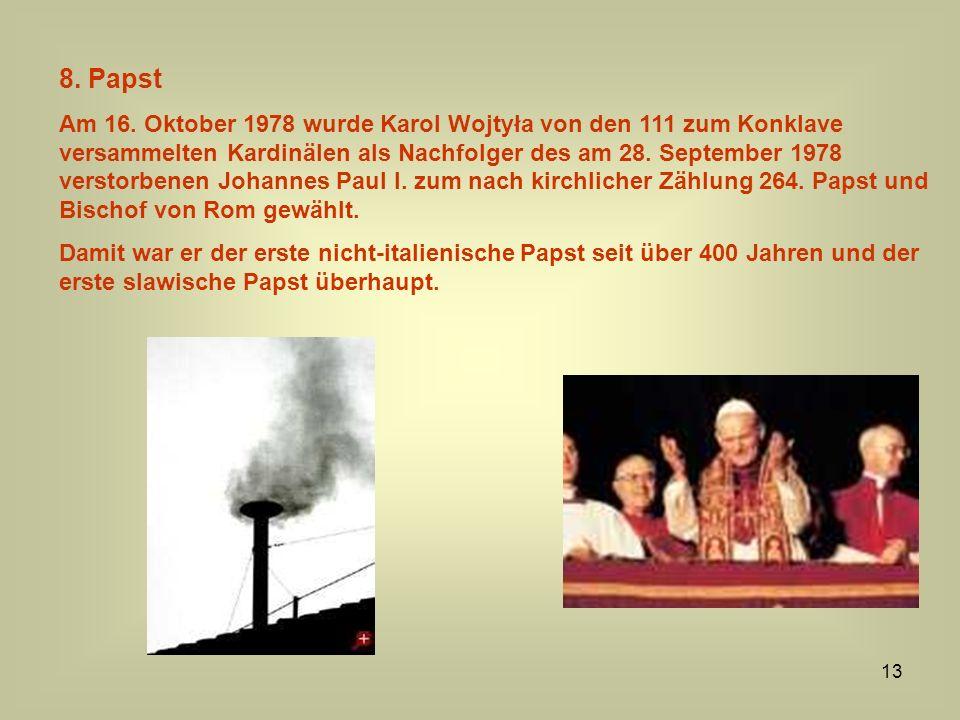 13 8. Papst Am 16. Oktober 1978 wurde Karol Wojtyła von den 111 zum Konklave versammelten Kardinälen als Nachfolger des am 28. September 1978 verstorb