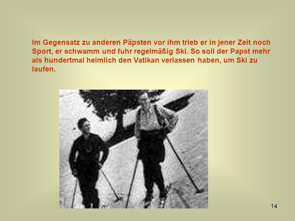 14 Im Gegensatz zu anderen Päpsten vor ihm trieb er in jener Zeit noch Sport, er schwamm und fuhr regelmäßig Ski. So soll der Papst mehr als hundertma