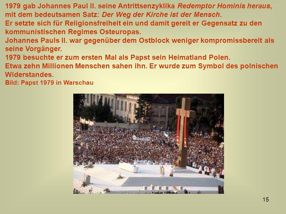15 1979 gab Johannes Paul II. seine Antrittsenzyklika Redemptor Hominis heraus, mit dem bedeutsamen Satz: Der Weg der Kirche ist der Mensch. Er setzte
