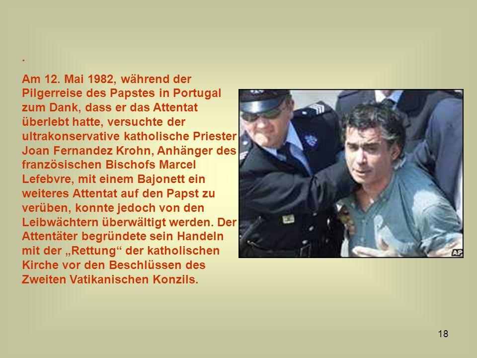 18. Am 12. Mai 1982, während der Pilgerreise des Papstes in Portugal zum Dank, dass er das Attentat überlebt hatte, versuchte der ultrakonservative ka