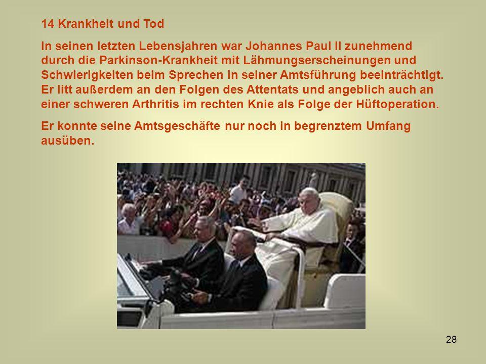 28 14 Krankheit und Tod In seinen letzten Lebensjahren war Johannes Paul II zunehmend durch die Parkinson-Krankheit mit Lähmungserscheinungen und Schw