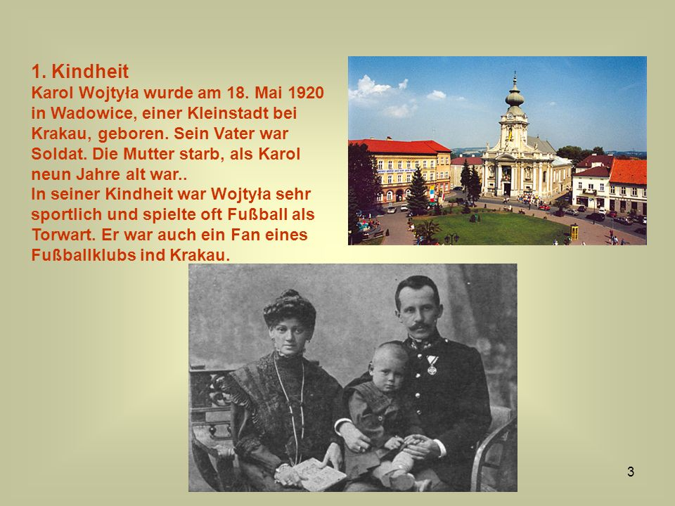 3 1. Kindheit Karol Wojtyła wurde am 18. Mai 1920 in Wadowice, einer Kleinstadt bei Krakau, geboren. Sein Vater war Soldat. Die Mutter starb, als Karo