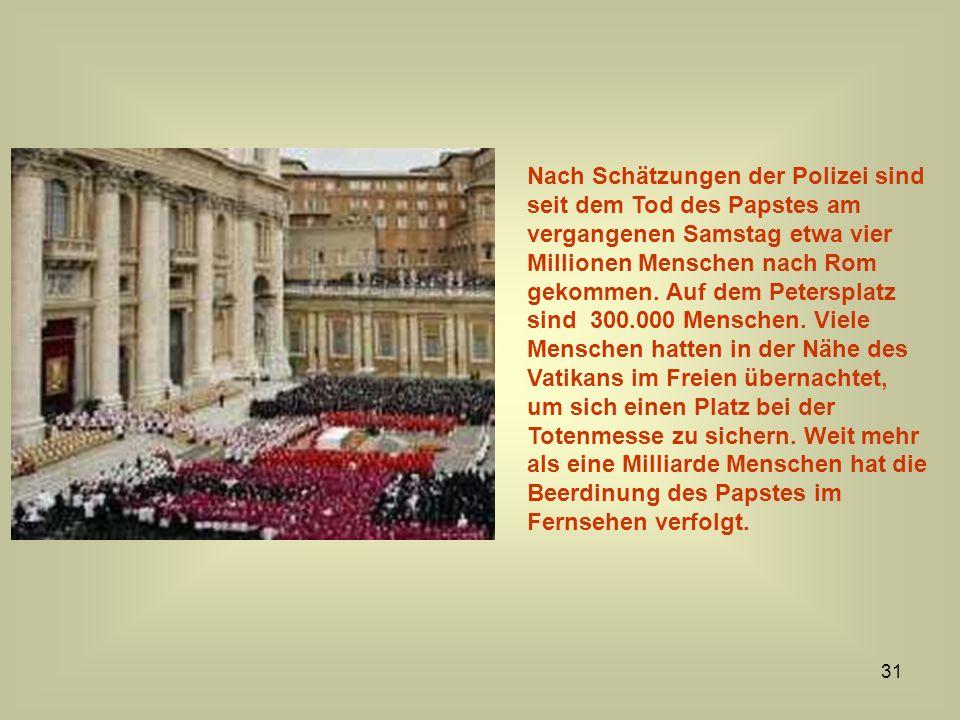 31 Nach Schätzungen der Polizei sind seit dem Tod des Papstes am vergangenen Samstag etwa vier Millionen Menschen nach Rom gekommen. Auf dem Peterspla
