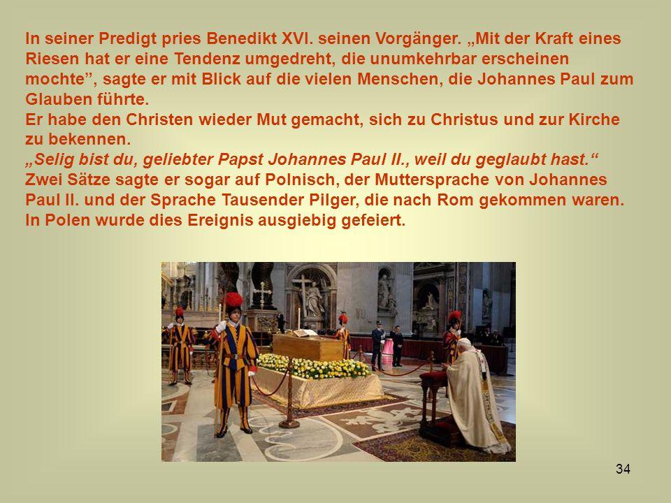34 In seiner Predigt pries Benedikt XVI. seinen Vorgänger. Mit der Kraft eines Riesen hat er eine Tendenz umgedreht, die unumkehrbar erscheinen mochte